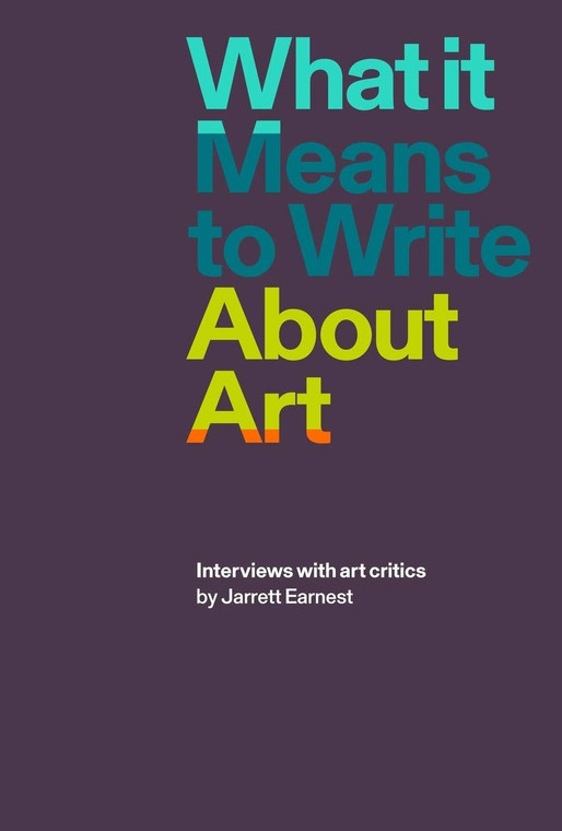 What is Means to Write About Art: Interviews with art critics