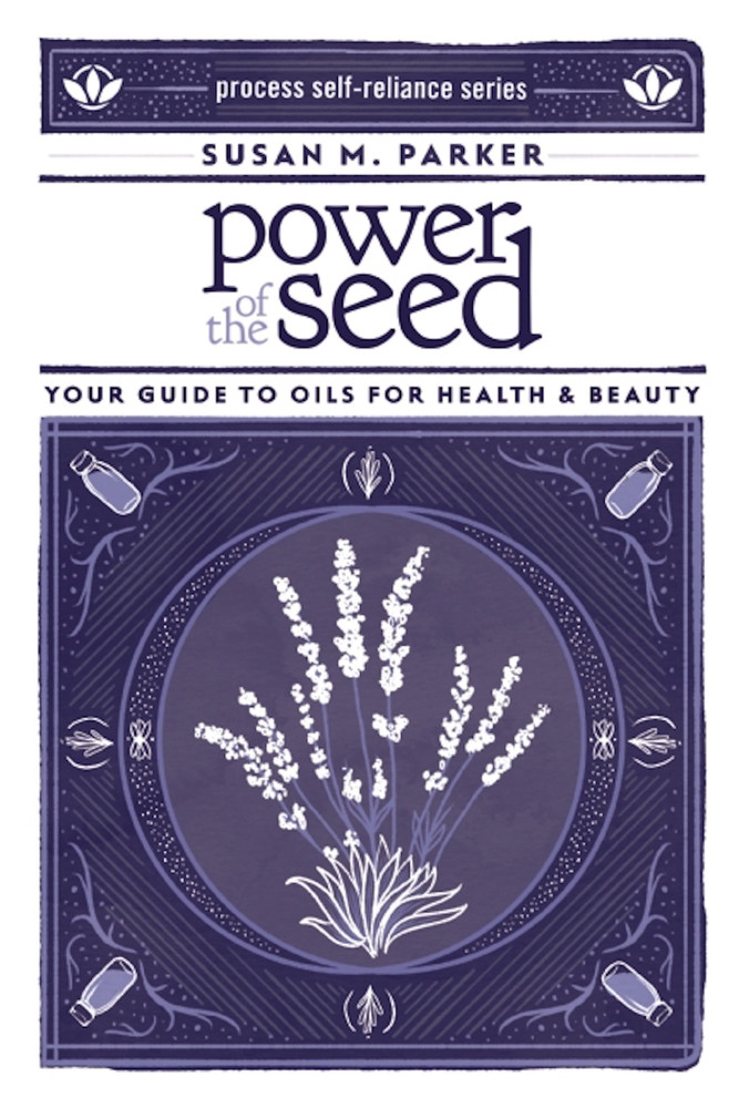 Power of the Seed: Your Guide to Oils for Health & Beauty (Process Self-reliance Series) Paperback – March 3, 2015 by Susan M. Parker  (Author)