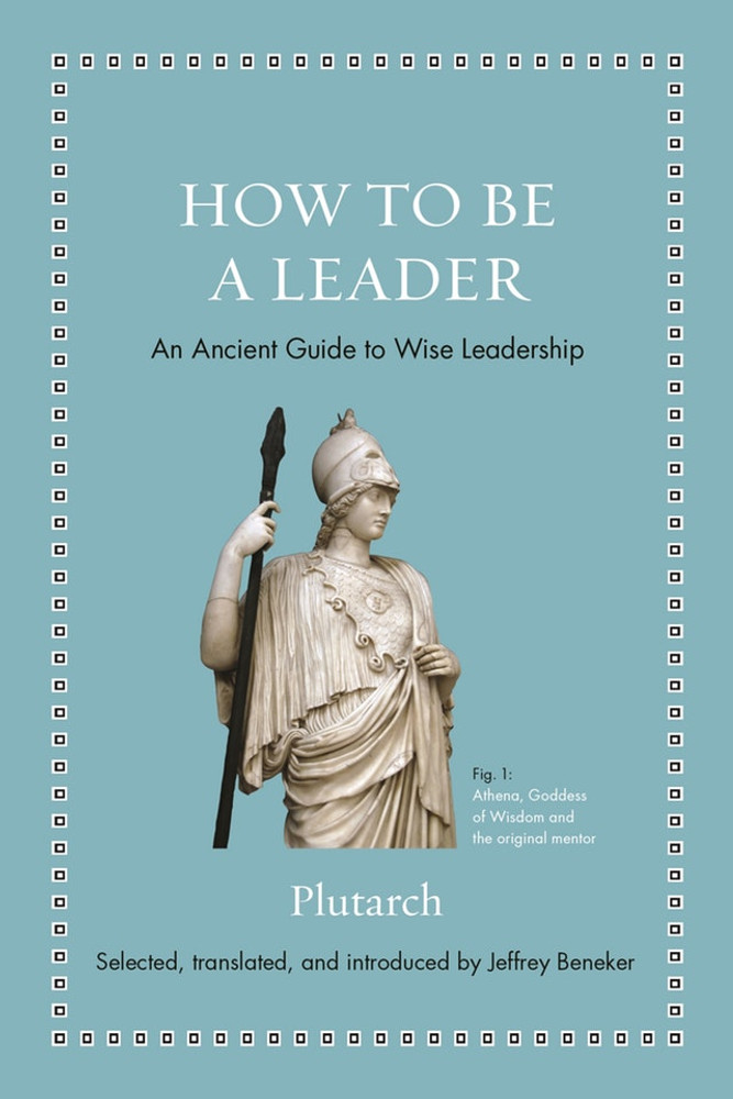 How to Be a Leader: An Ancient Guide to Wise Leadership (Ancient Wisdom for Modern Readers) Hardcover by Plutarch (Author), Jeffrey Beneker  (Editor, Translator)