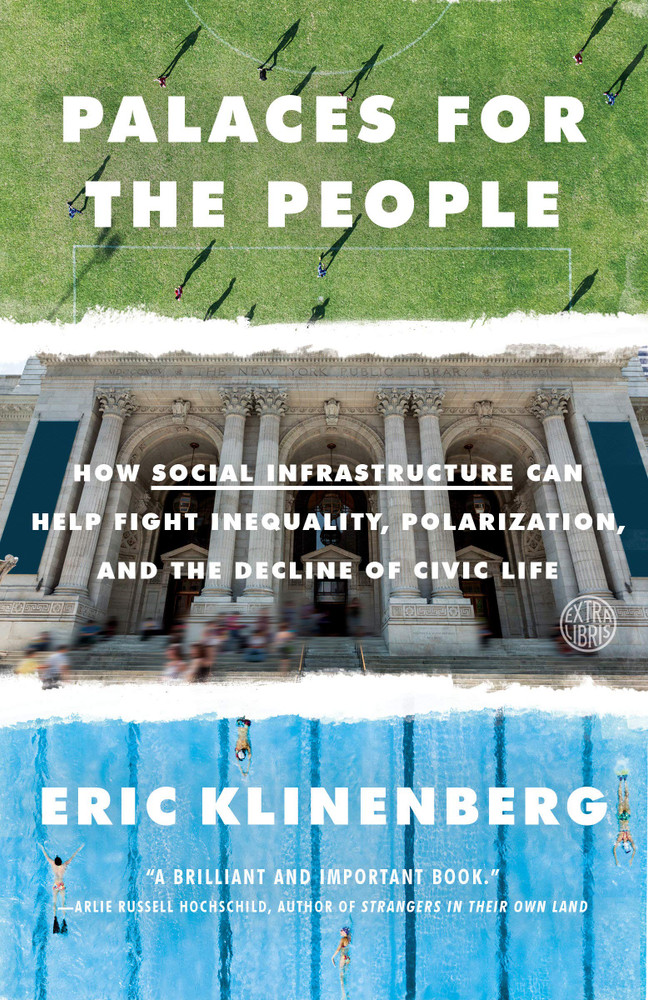 Palaces for the People: How Social Infrastructure Can Help Fight Inequality, Polarization, and the Decline of Civic Life Paperback – September 10, 2019 by Eric Klinenberg  (Author)