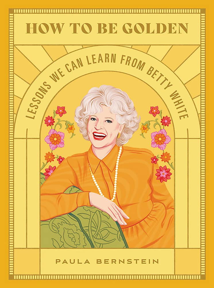 How to Be Golden: Lessons We Can Learn from Betty White Hardcover – October 5, 2021 by Paula Bernstein  (Author)
