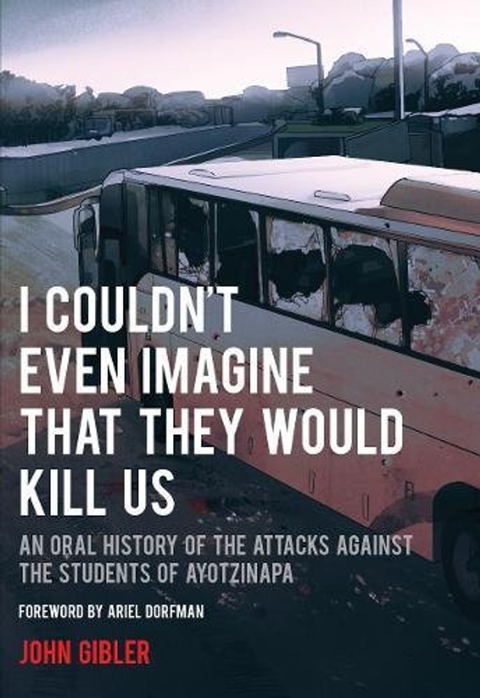 I Couldn't Even Imagine That They Would Kill Us: An Oral History of the Attacks Against the Students of Ayotzinapa