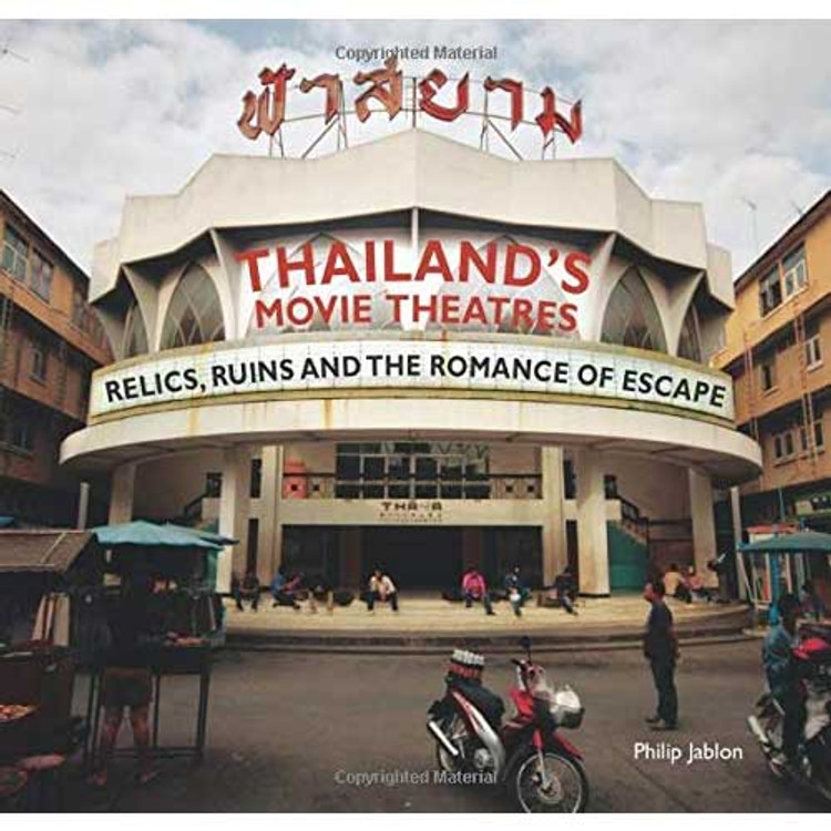 Thailand's Movie Theatres: Relics, Ruins and The Romance of Escape Paperback