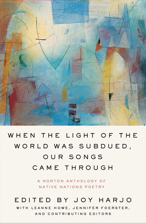 When the Light of the World Was Subdued, Our Songs Came Through: A Norton Anthology of Native Nations Poetry Paperback by Joy Harjo (Editor), LeAnne Howe (Contributor), Jennifer Elise Foerster (Contributor)