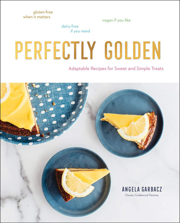 Perfectly Golden: Adaptable Recipes for Sweet and Simple Treats Hardcover by Angela Garbacz