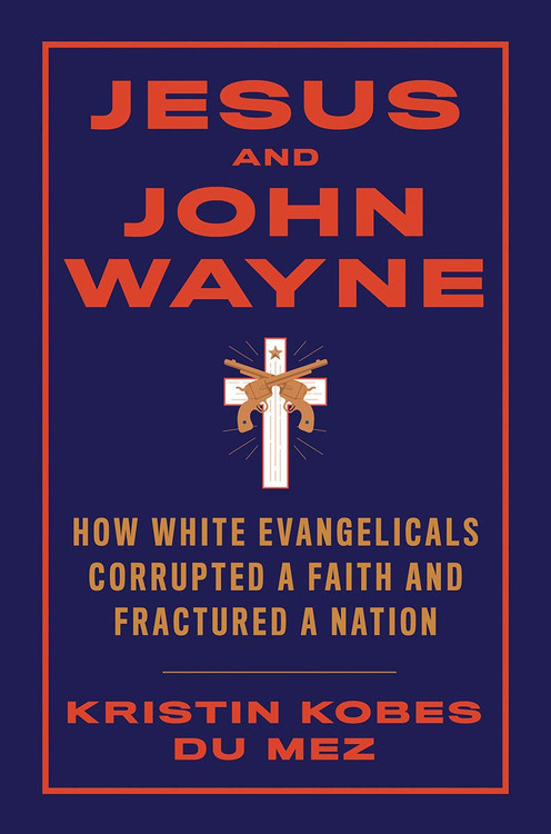 Jesus and John Wayne: How White Evangelicals Corrupted a Faith and Fractured a Nation Hardcover   by Kristin Kobes Du Mez  (Author)