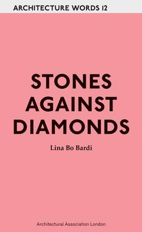 Stones Against Diamonds: Architecture Words 12 Paperback by Lina Bo Bardi  (Author)