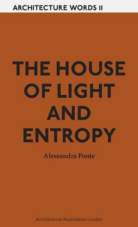 The House of Light and Entropy: Architecture Words 11 Paperback by Alessandra Ponte (Author)