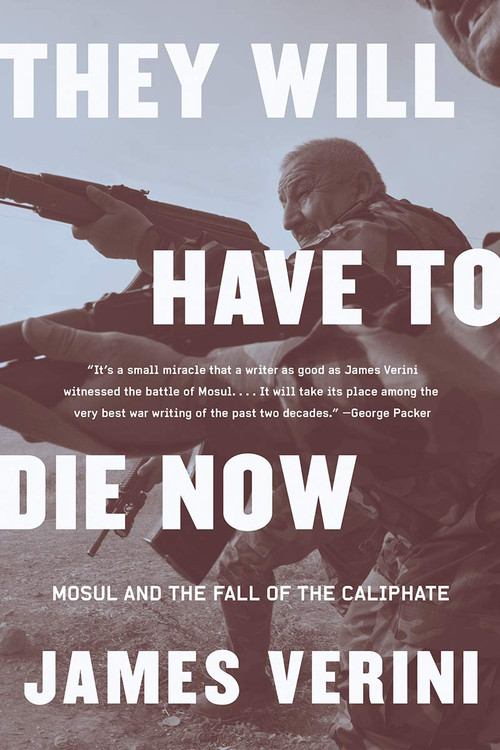 They Will Have to Die Now: Mosul and the Fall of the Caliphate Paperback  by James Verini  (Author)