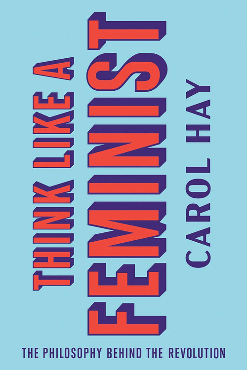 Think Like a Feminist: The Philosophy Behind the Revolution by Carol Hay  (Author)