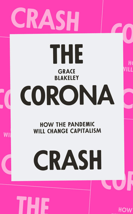 The Corona Crash: How the Pandemic Will Change Capitalism (CORONAVIRUS PAMPHLETS) Paperback – October 27, 2020 by Grace Blakeley  (Author)