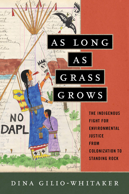 As Long as Grass Grows: The Indigenous Fight for Environmental Justice, from Colonization to Standing Rock Hardcover – April 2, 2019 by Dina Gilio-Whitaker  (Author)