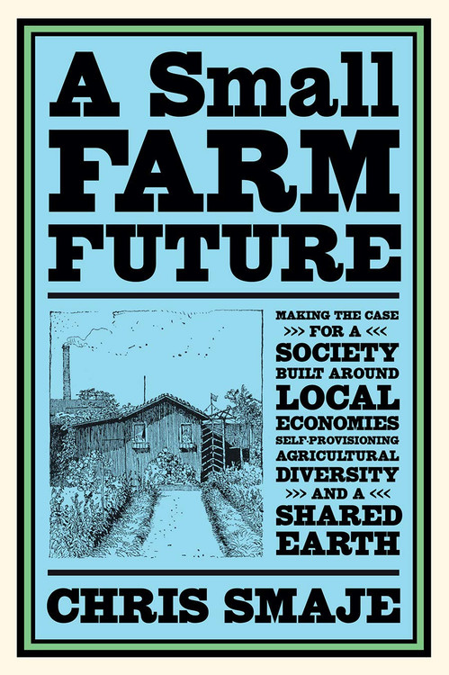 A Small Farm Future: Making the Case for a Society Built Around Local Economies, Self-Provisioning, Agricultural Diversity and a Shared Earth Paperback – October 21, 2020 by Chris Smaje  (Author)