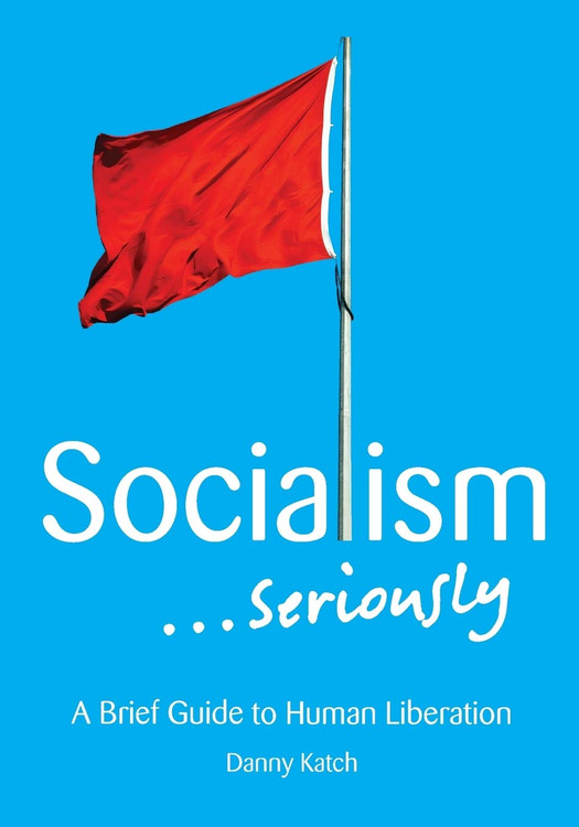 Socialism . . . Seriously: A Brief Guide to Human Liberation Paperback – September 8, 2015 by Danny Katch  (Author)