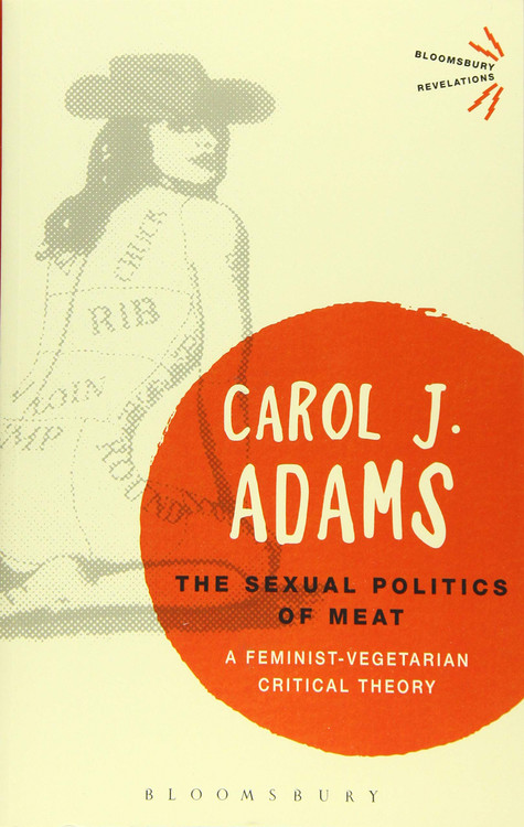 The Sexual Politics of Meat: A Feminist-Vegetarian Critical Theory (Bloomsbury Revelations) Paperback – October 22, 2015 by Carol J. Adams  (Author)