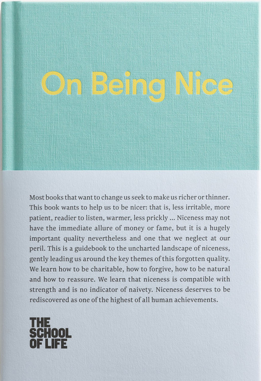 On Being Nice: This guidebook explores the key themes of 'being nice' and how we can achieve this often overlooked accolade. (The School of Life Library) Hardcover – May 22, 2018 by The School of Life  (Author), Alain de Botton  (Series Editor)