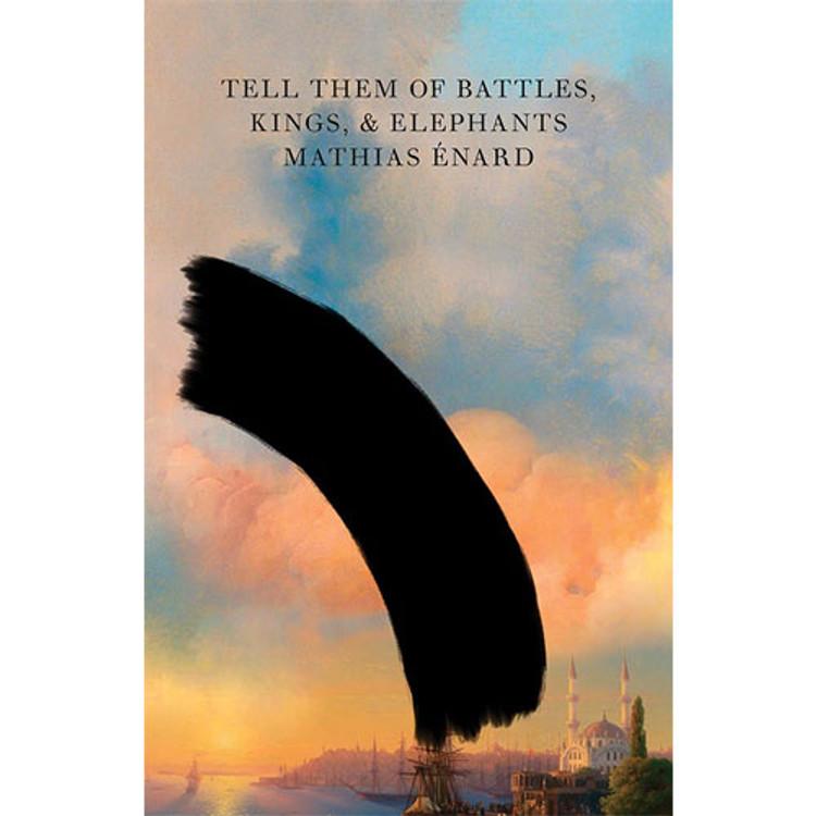 Tell Them of Battles, Kings, and Elephants Hardcover by Mathias Enard (Author), Charlotte Mandell (Translator)