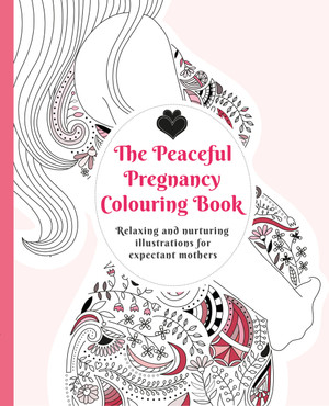The Peaceful Pregnancy Colouring Book: Relaxing and nurturing illustrations for expectant mothers