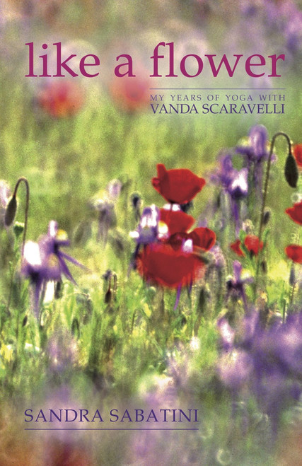 Like a Flower: My Years of Yoga with Vanda Scaravelli