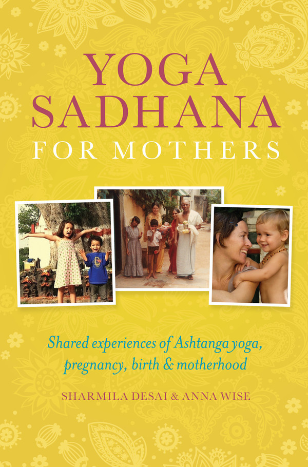 Yoga Sadhana for Mothers: Shared experiences of Ashtanga yoga, pregnancy, birth and motherhood
