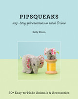 Pipsqueaks | Itsy-Bitsy Felt Creations to Stitch & Love: 30+ Easy-to-Make Animals & Accessories by Sally Dixon