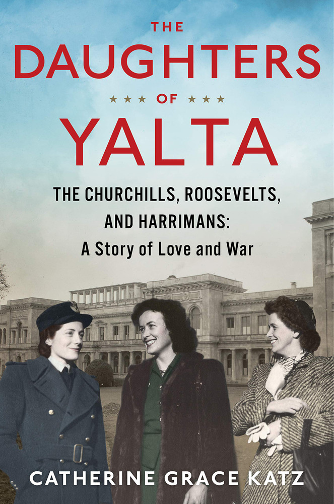 The Daughters of Yalta: The Churchills, Roosevelts and Harrimans: A Story of Love and War