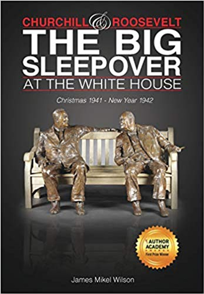 Churchill & Roosevelt: The Big Sleepover at the White House: Christmas 1941 - New Year 1942 by James Mikel Wilson
