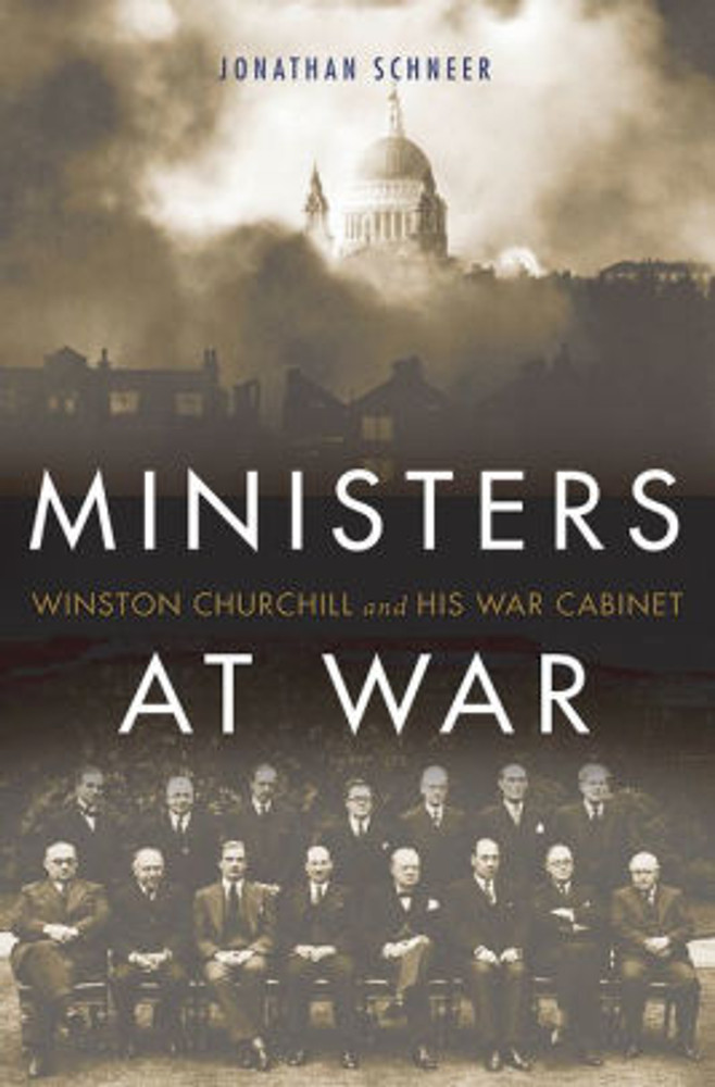 Ministers at War: Winston Churchill and His War Cabinet by Jonathan Schneer