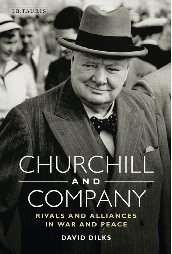 Churchill and Company: Allies and Rivals in War and Peace by David Dilks