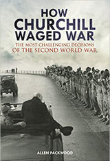How Churchill Waged War: The Most Challenging Decisions of the Second World War by Allen Packwood