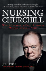 Nursing Churchill: Wartime Life from the Private Letters of Winston Churchill's Nurse by Jill Rose (Foreword by Emma Soames)