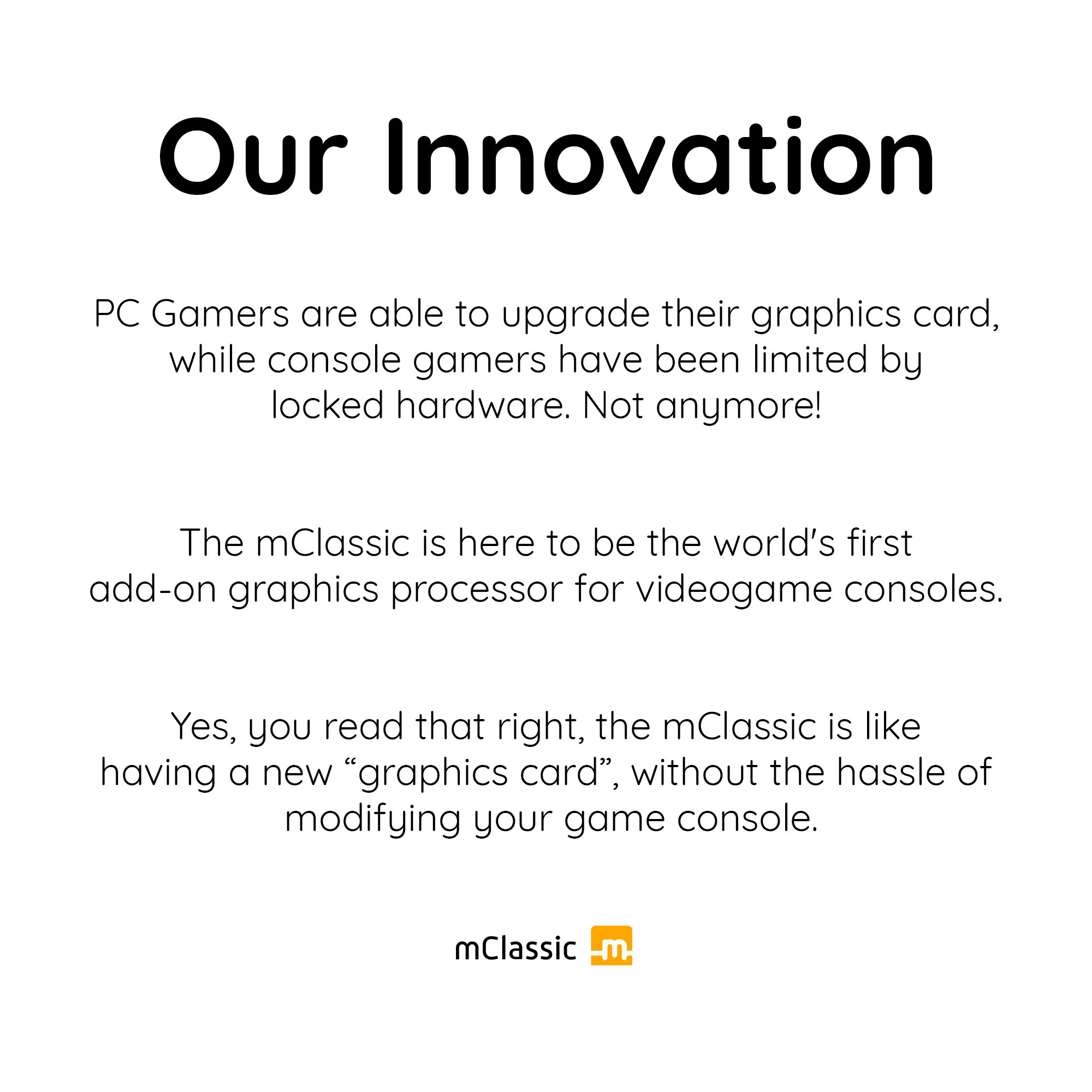 PC Gamers are able to upgrade their graphics card, while console gamers have been limited by locked hardware. Not anymore! The mClassic is here to be the world's first add-on graphics processor for videogame consoles.
