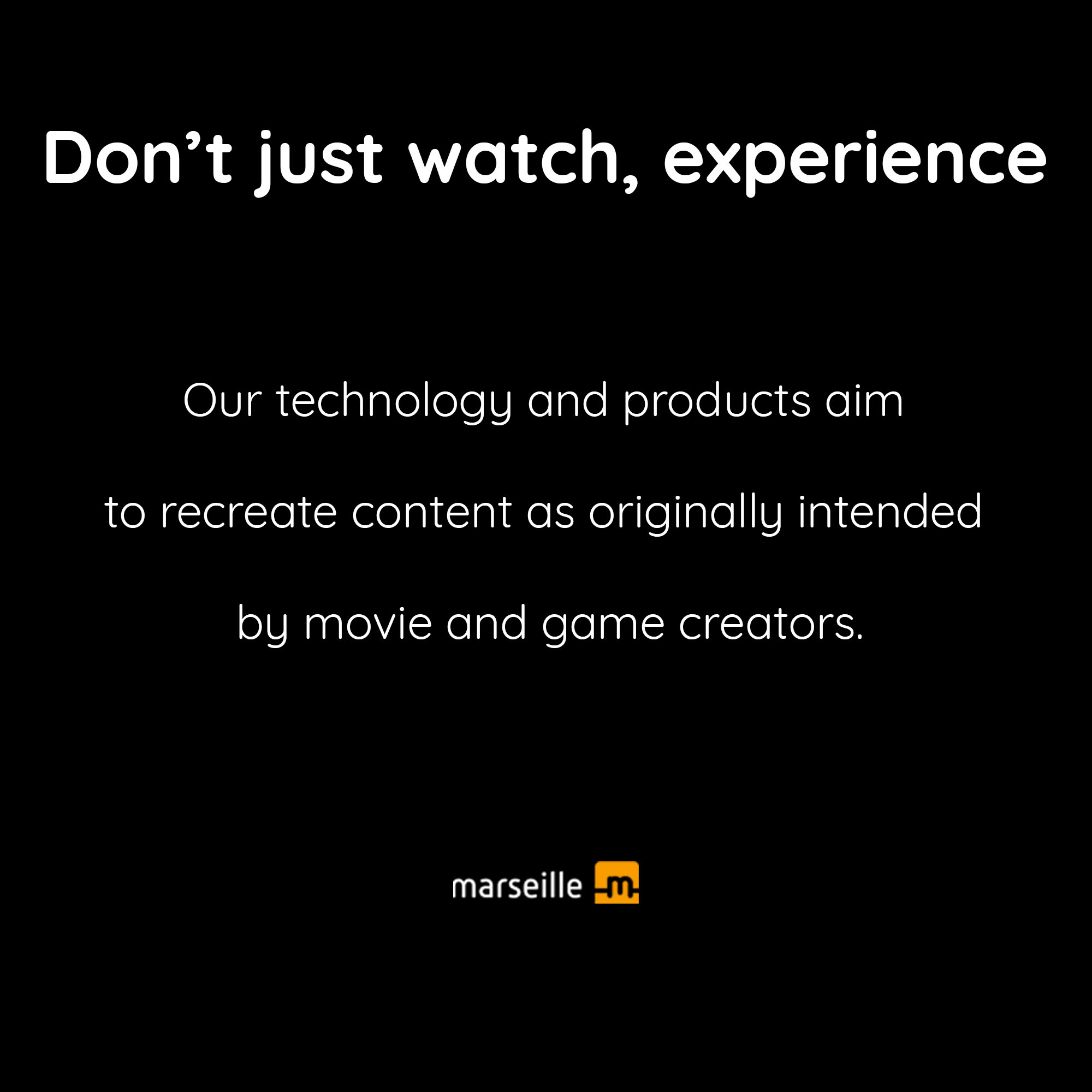 Our technology and products aim to recreate content as originally intended by movie and game creators.