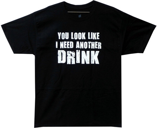 Image Closeup for You Look Like I Need Another Drink T-Shirt