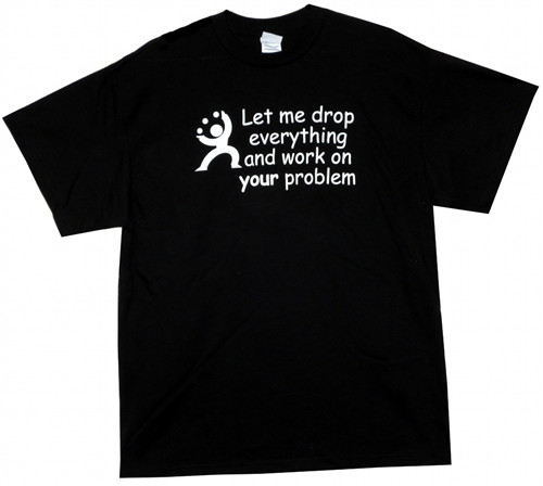 Image Closeup for Let Me Drop Everything and Work on Your Problem T-Shirt