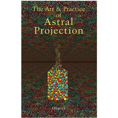 The Art & Practice of Astral Projection - Ophiel