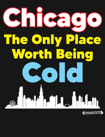 The Chicago - The Only Place Worth Being Cold Mens/Unisex Fashion T-Shirt
