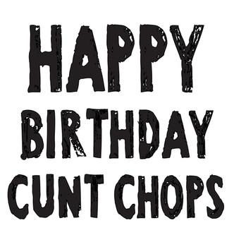 Happy Birthday Cunt Chops!
