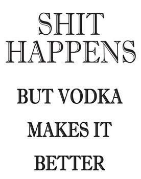 Shit Happens But Vodka Makes It Better!