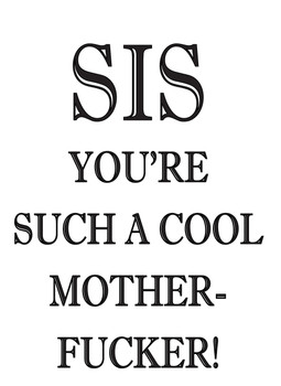 Sis Your Such A Cool Mother Fucker!