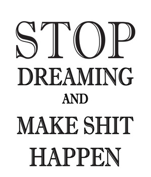 Stop Dreaming And Make Shit Happen!