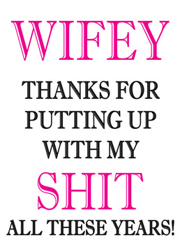 Wifey Thanks For Putting Up With My Shit All These Years!