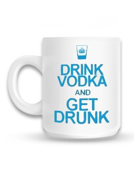 Drink Vodka Get Drunk Mug