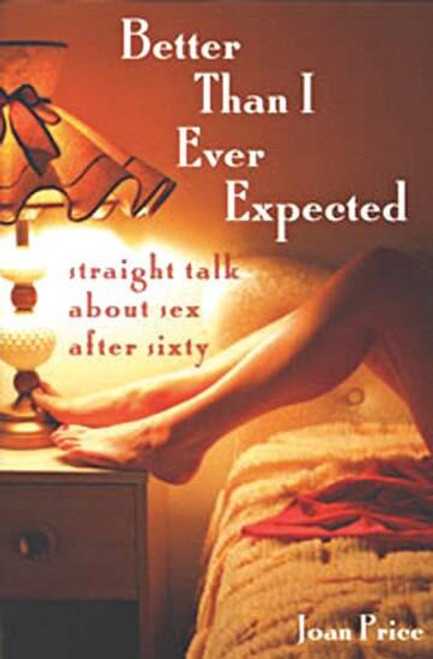 Better Than I Ever Expected Straight Talk About Sex After Sixty