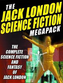 The Jack London Science Fiction MEGAPACK®: The Complete Science Fiction and Fantasy of Jack London (ePub/Kindle)