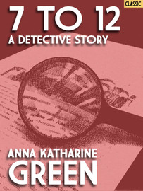 7 to 12: A Detective Story, by Anna Katharine Green  (epub/Kindle/pdf)