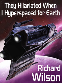 They Hilariated When I Hyperspaced for Earth, by Richard Wilson (epub/Kindle/pdf)