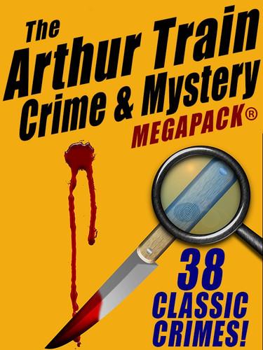 The Arthur Train Mystery MEGAPACK ®: 38 Classic Novels & Stories (Epub/Kindle/pdf)