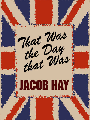 That Was the Day That Was, by Jacob Hay (epub/Kindle/pdf)