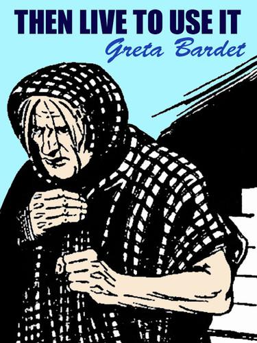 Then Live to Use It, by Greta Bardet (epub/Kindle/pdf)